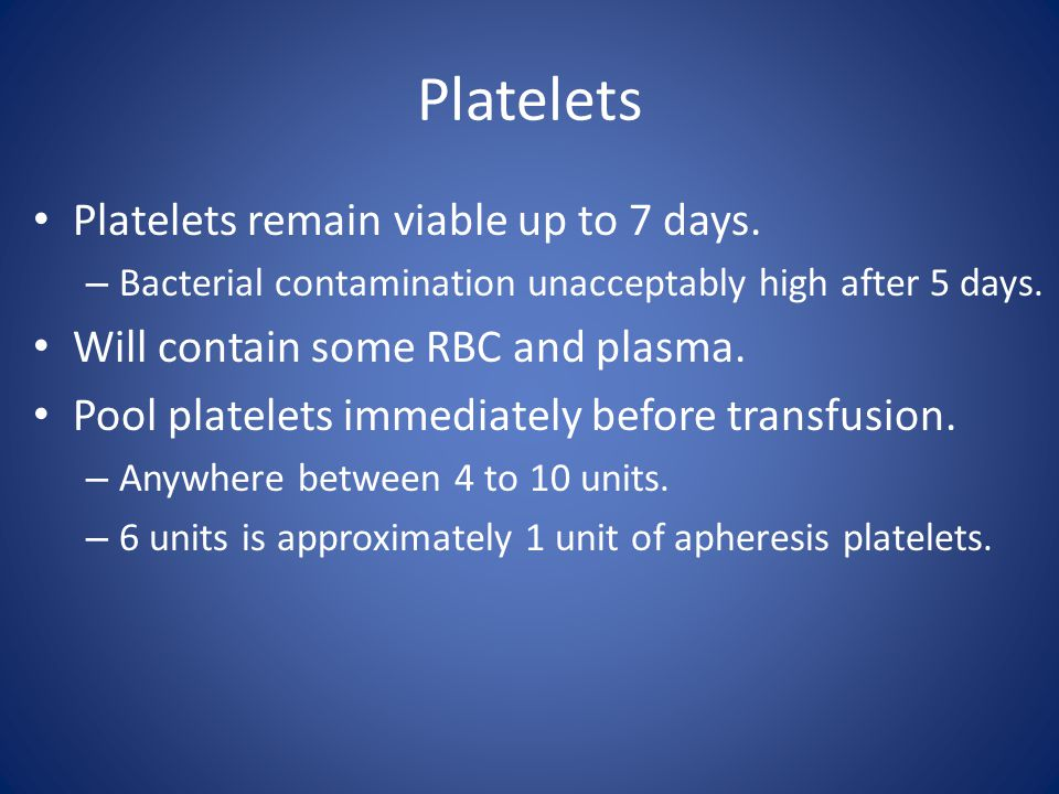 Platelets Platelets remain viable up to 7 days.