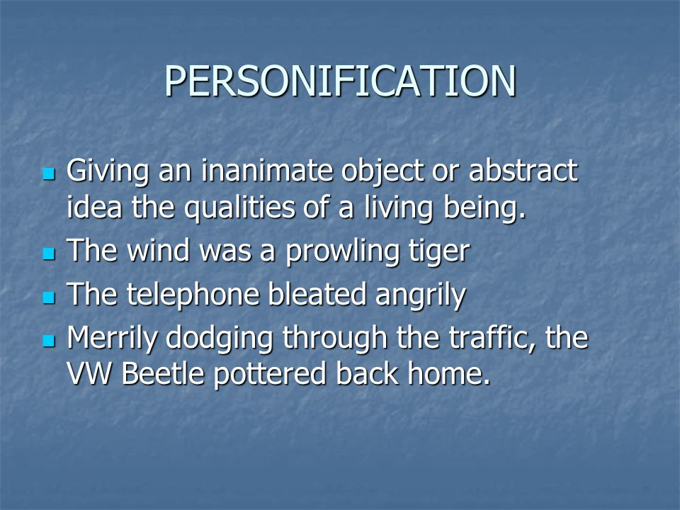 PERSONIFICATION Giving an inanimate object or abstract idea the qualities of a living being. The wind was a prowling tiger.
