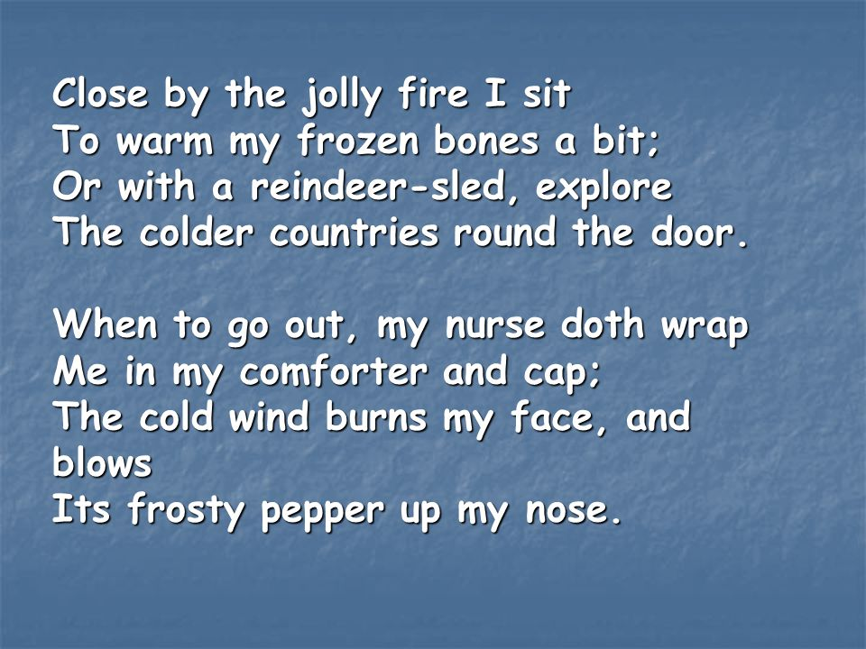 Close by the jolly fire I sit To warm my frozen bones a bit; Or with a reindeer-sled, explore The colder countries round the door. When to go out, my nurse doth wrap Me in my comforter and cap; The cold wind burns my face, and blows Its frosty pepper up my nose.