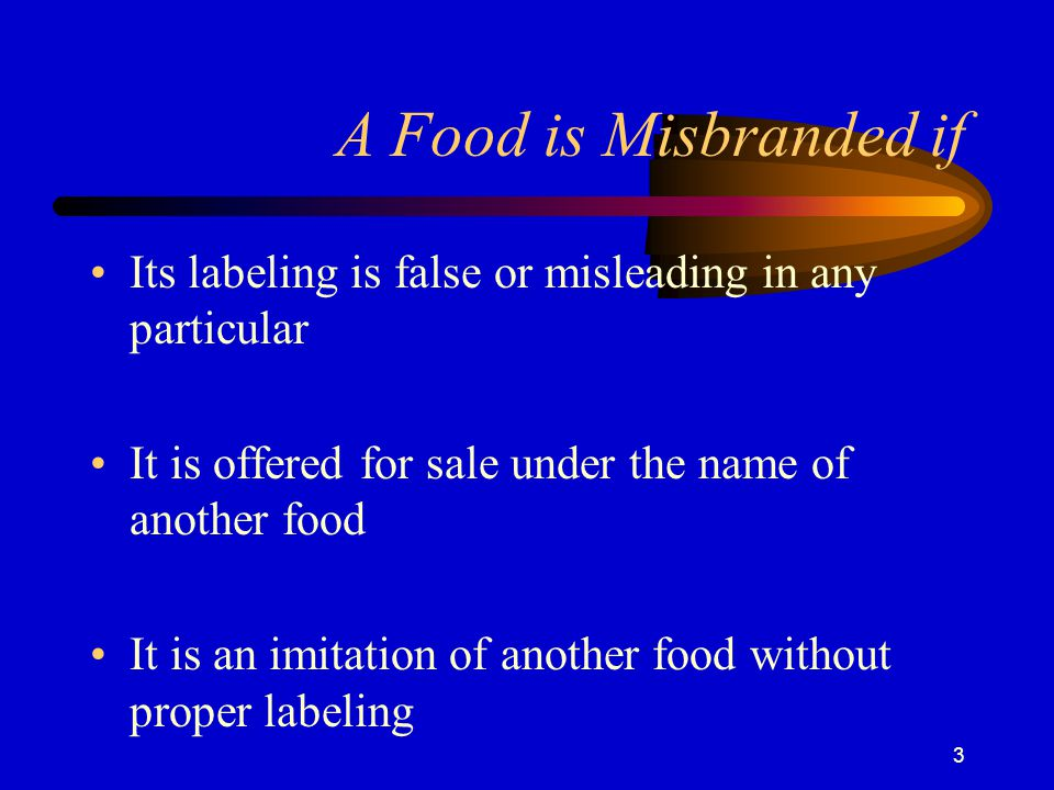 A Food is Misbranded if Its labeling is false or misleading in any particular. It is offered for sale under the name of another food.