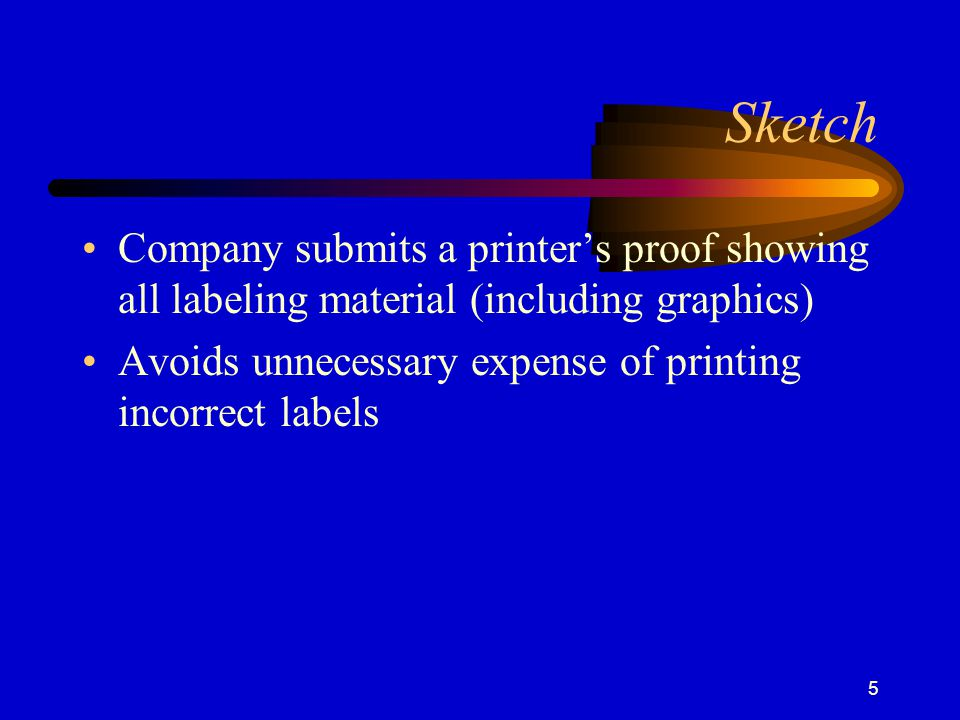 Sketch Company submits a printer's proof showing all labeling material (including graphics) Avoids unnecessary expense of printing incorrect labels.