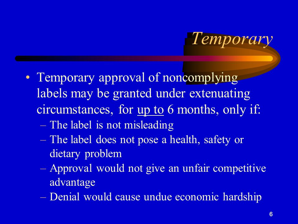 Temporary Temporary approval of noncomplying labels may be granted under extenuating circumstances, for up to 6 months, only if: