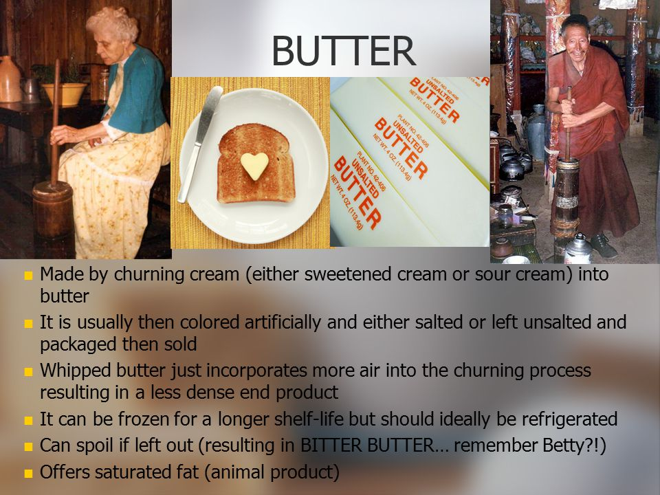 BUTTER Made by churning cream (either sweetened cream or sour cream) into butter.