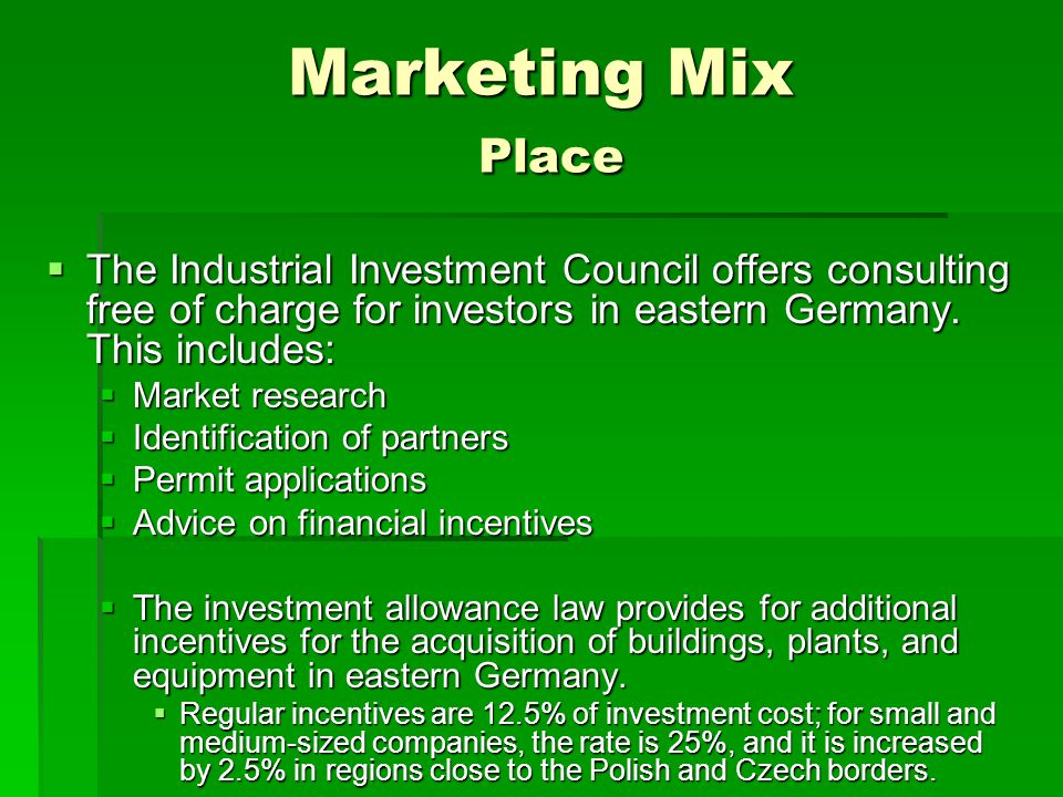 Marketing Mix Place The Industrial Investment Council offers consulting free of charge for investors in eastern Germany. This includes: