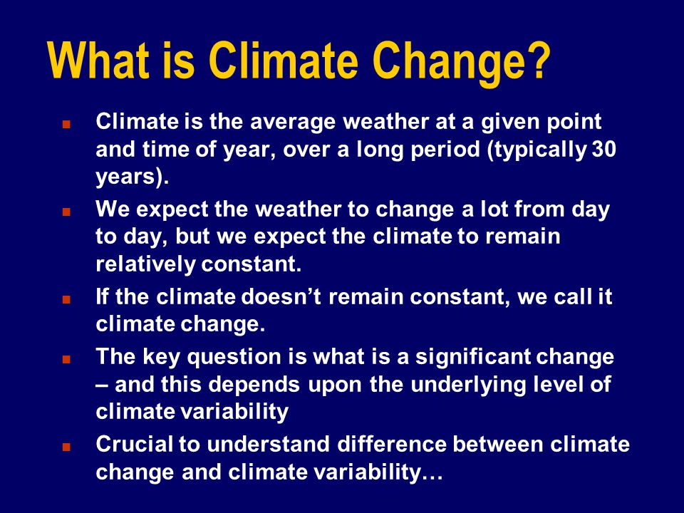 15/04/2017 What is Climate Change Climate is the average weather at a given point and time of year, over a long period (typically 30 years).