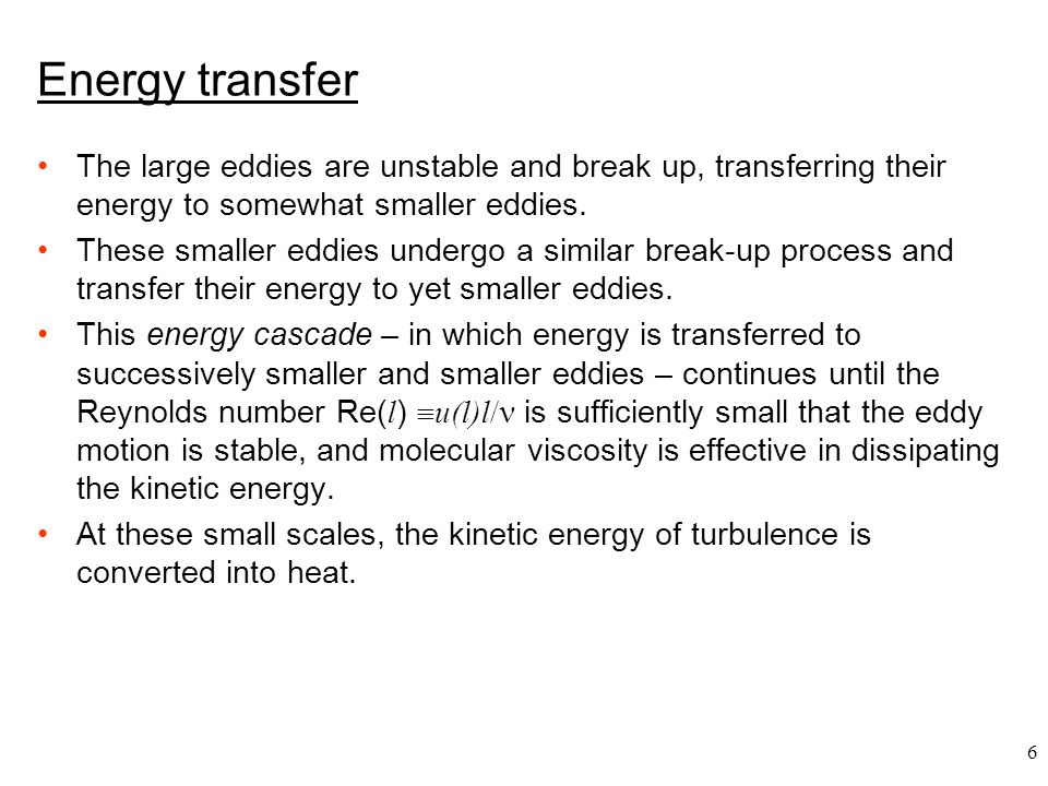 Energy transfer The large eddies are unstable and break up, transferring their energy to somewhat smaller eddies.