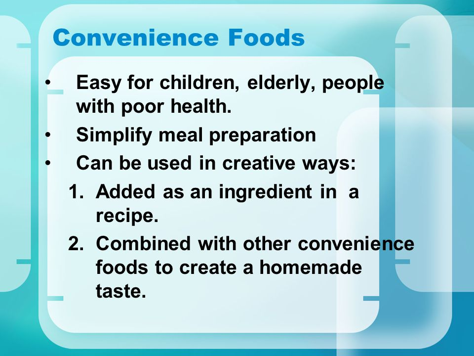 Convenience Foods Easy for children, elderly, people with poor health.