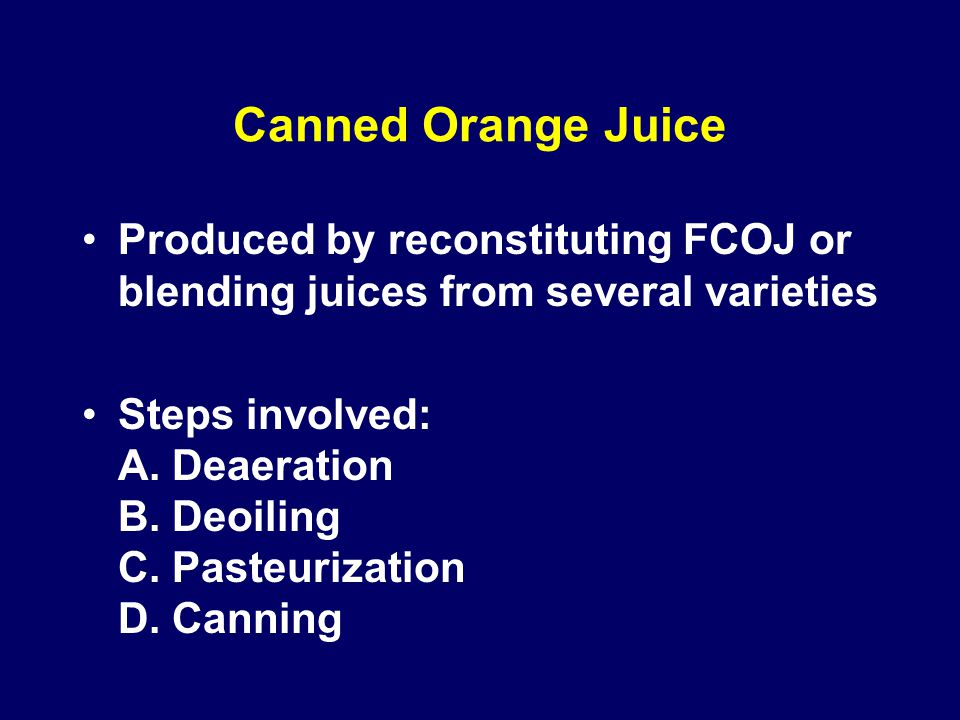 Canned Orange Juice Produced by reconstituting FCOJ or blending juices from several varieties.