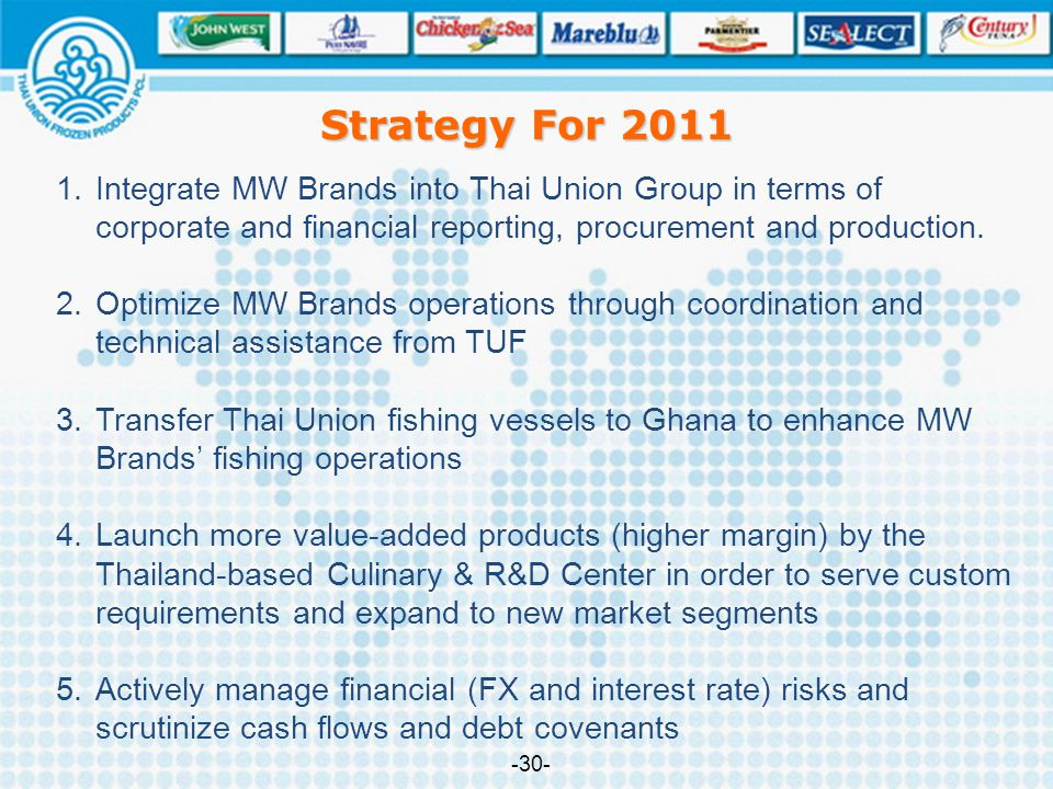 Strategy For 2011 Integrate MW Brands into Thai Union Group in terms of corporate and financial reporting, procurement and production.