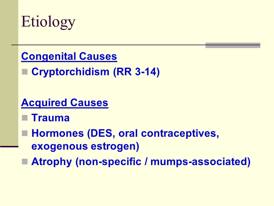 Etiology Congenital Causes Cryptorchidism (RR 3-14) Acquired Causes