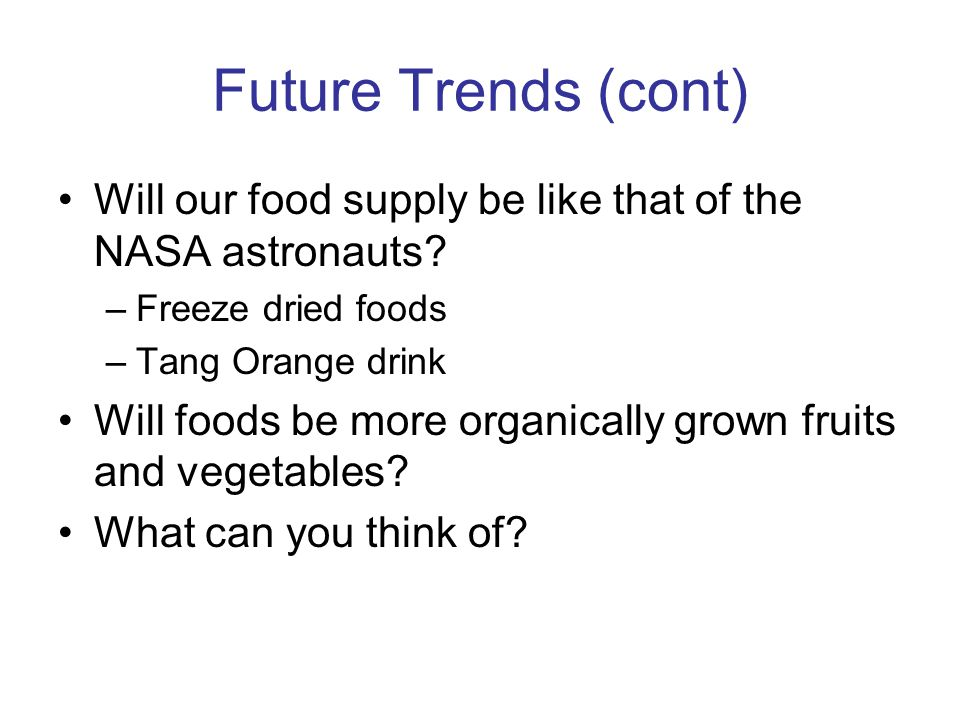 Future Trends (cont) Will our food supply be like that of the NASA astronauts Freeze dried foods.