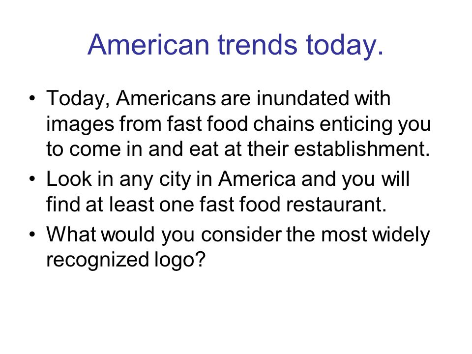 American trends today. Today, Americans are inundated with images from fast food chains enticing you to come in and eat at their establishment.