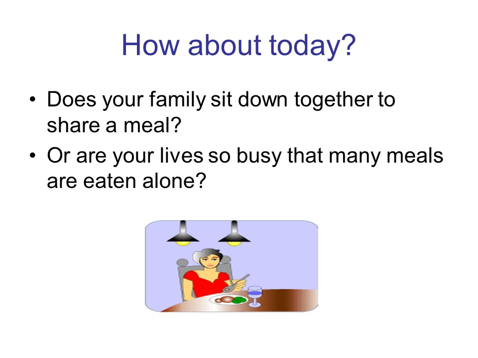 How about today Does your family sit down together to share a meal