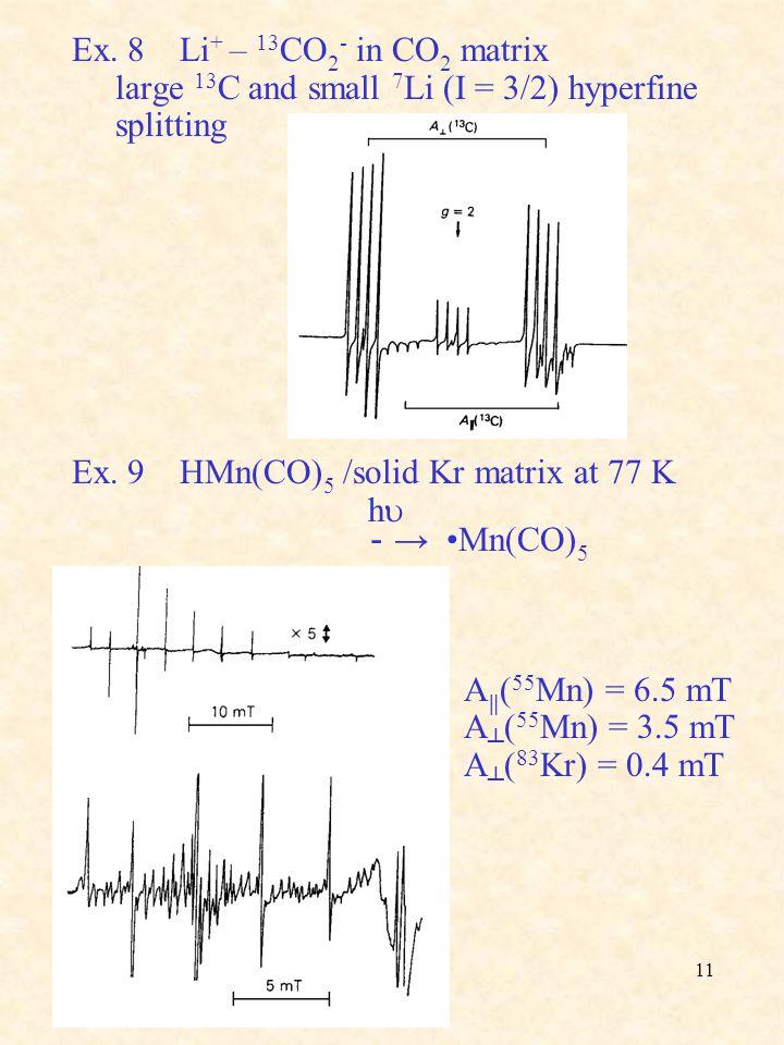 Ex. 8 Li+ – 13CO2- in CO2 matrix large 13C and small 7Li (I = 3/2) hyperfine. splitting. Ex. 9 HMn(CO)5 /solid Kr matrix at 77 K.