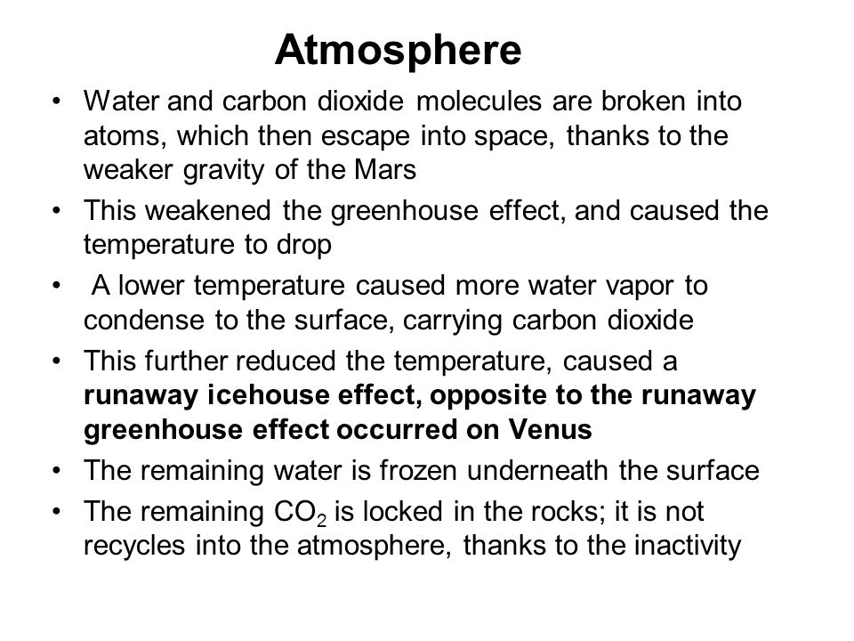 Atmosphere Water and carbon dioxide molecules are broken into atoms, which then escape into space, thanks to the weaker gravity of the Mars.