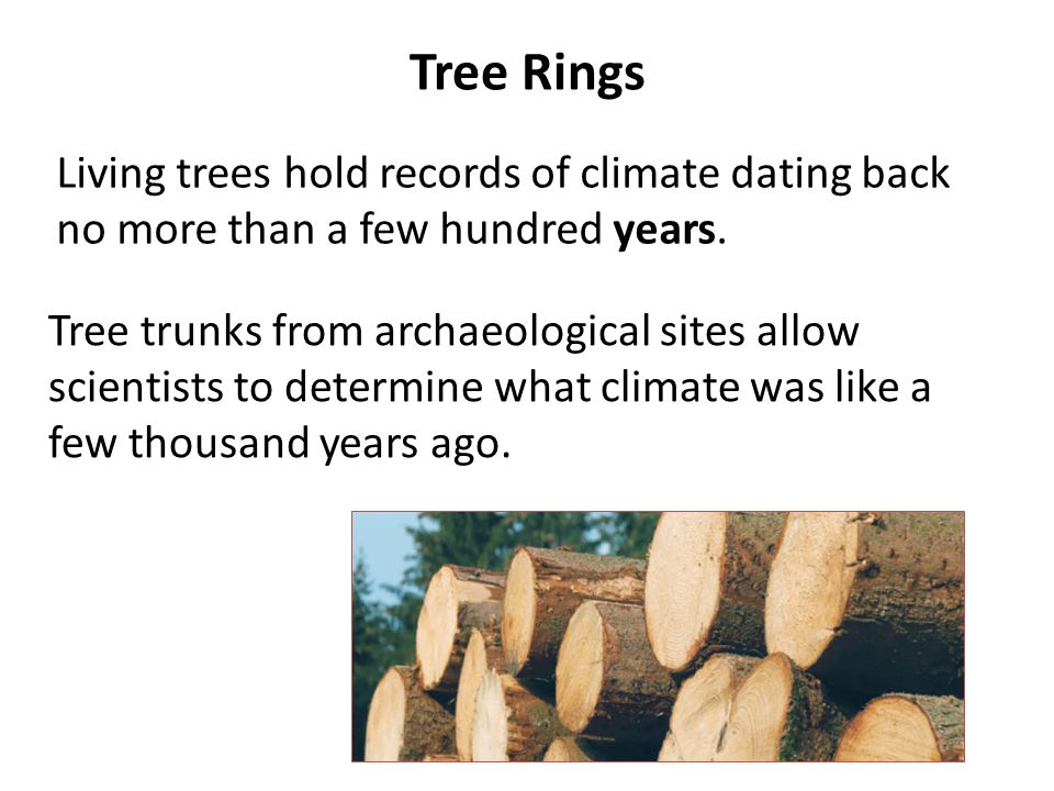 Tree Rings Living trees hold records of climate dating back no more than a few hundred years.