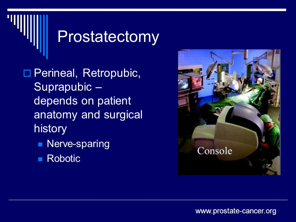 Prostatectomy Perineal, Retropubic, Suprapubic – depends on patient anatomy and surgical history. Nerve-sparing.