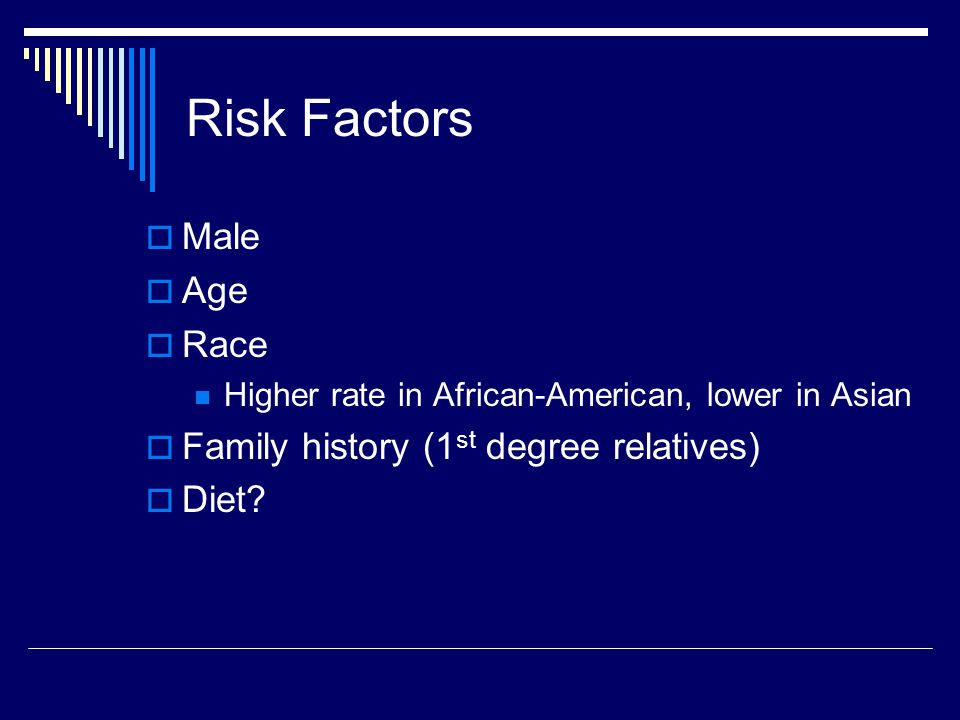 Risk Factors Male Age Race Family history (1st degree relatives) Diet