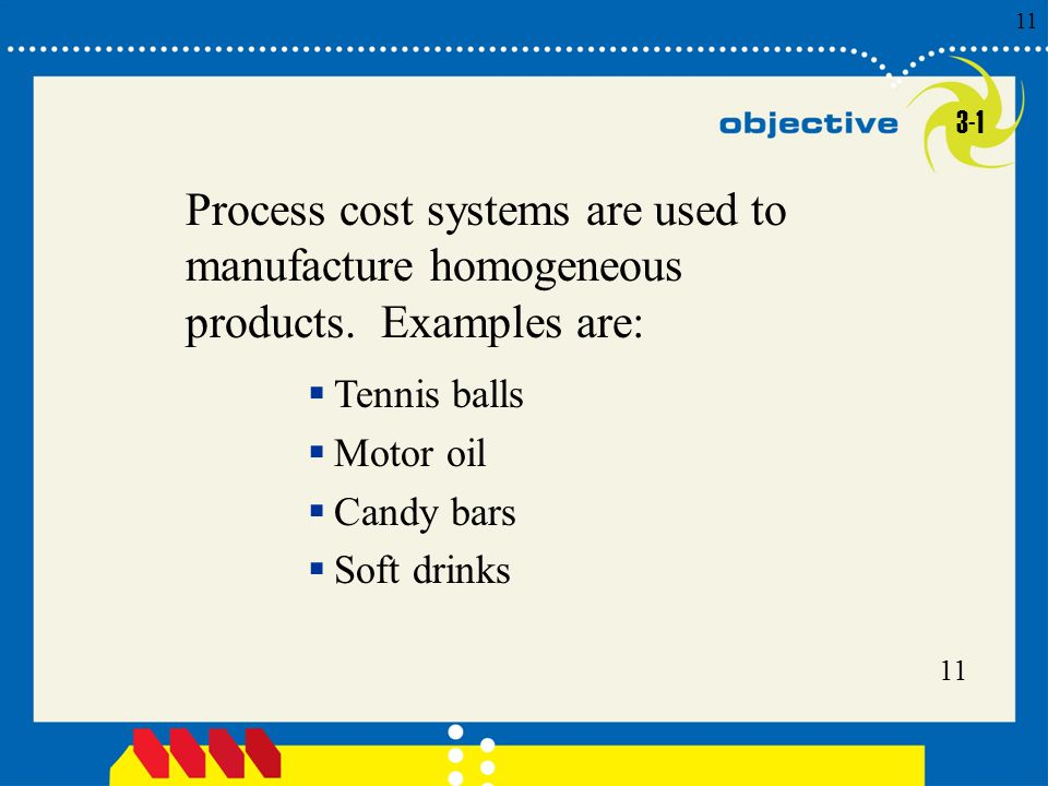 3-1 Process cost systems are used to manufacture homogeneous products. Examples are: Tennis balls.