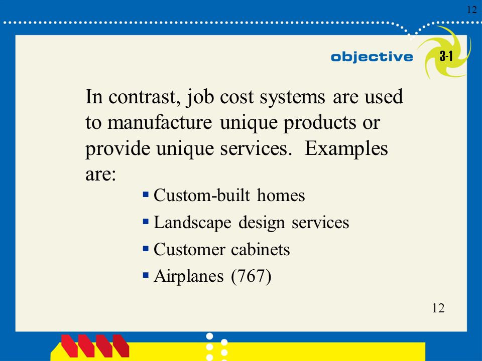 3-1 In contrast, job cost systems are used to manufacture unique products or provide unique services. Examples are: