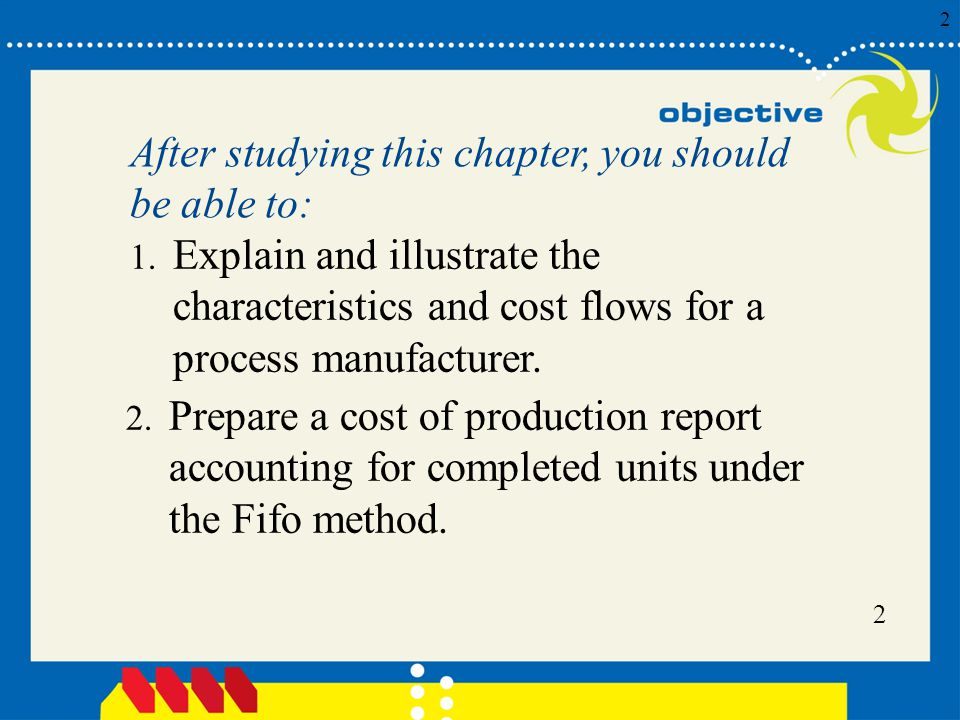 After studying this chapter, you should be able to: Explain and illustrate the characteristics and cost flows for a process manufacturer.