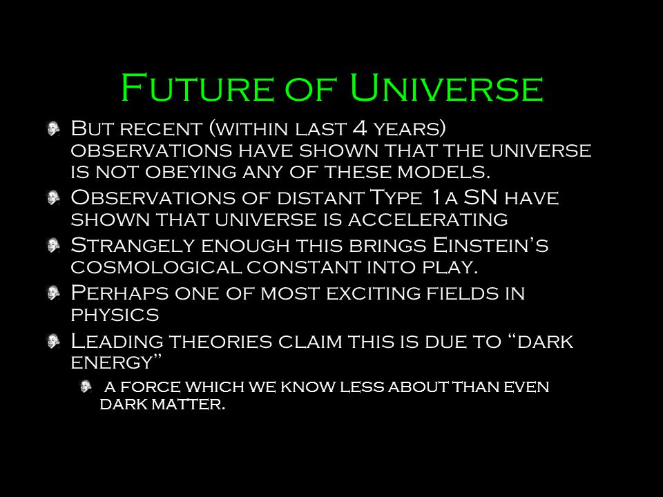 Future of Universe But recent (within last 4 years) observations have shown that the universe is not obeying any of these models.