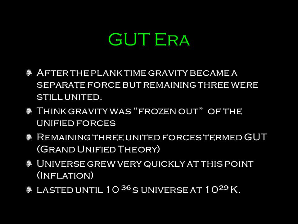 GUT Era After the plank time gravity became a separate force but remaining three were still united.