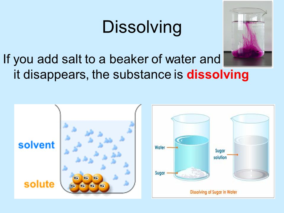 Dissolving If you add salt to a beaker of water and it disappears, the substance is dissolving.