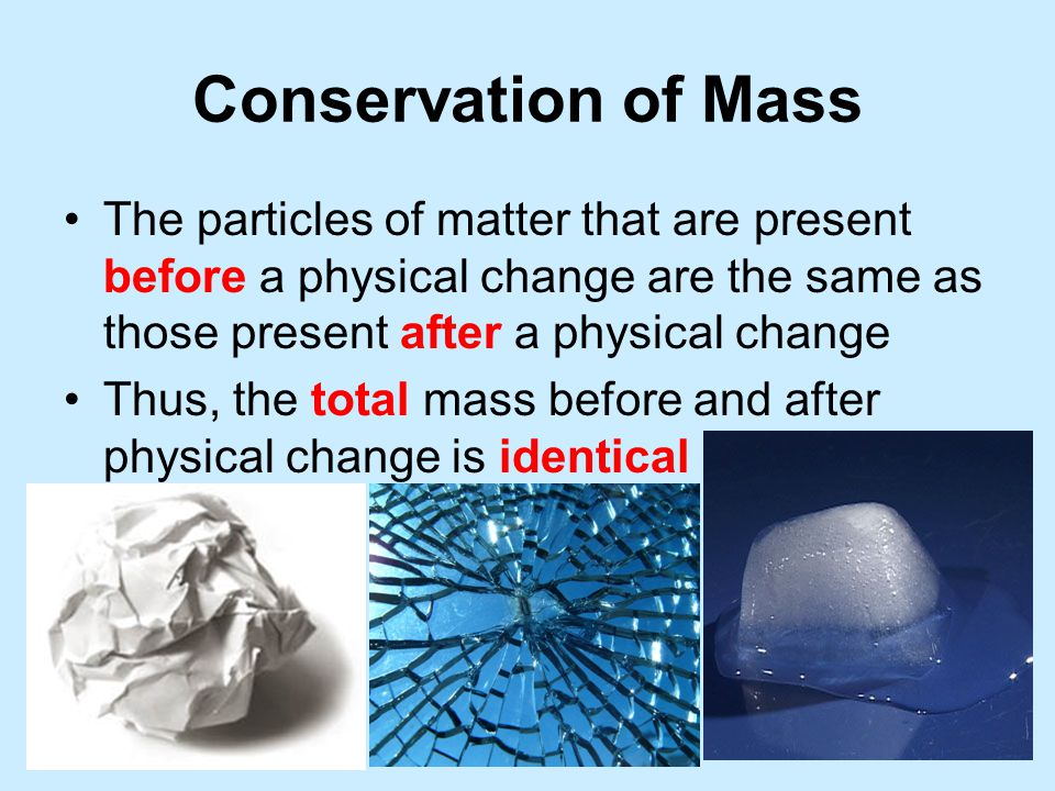 Conservation of Mass The particles of matter that are present before a physical change are the same as those present after a physical change.