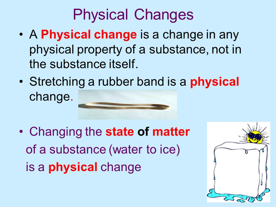 Physical Changes A Physical change is a change in any physical property of a substance, not in the substance itself.