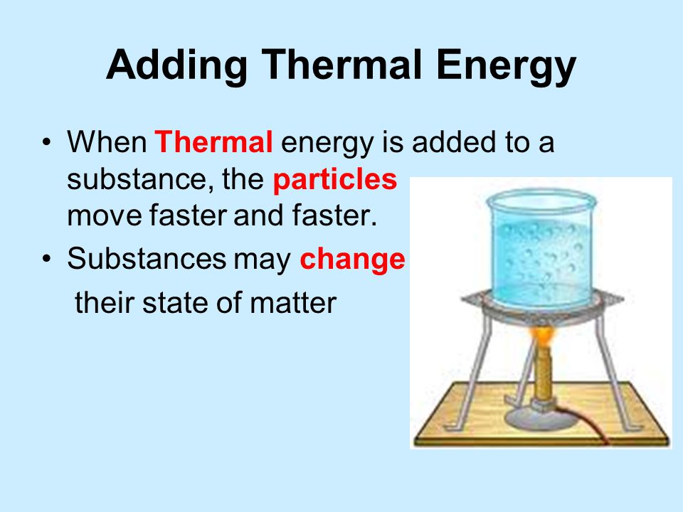 Adding Thermal Energy When Thermal energy is added to a substance, the particles move faster and faster.