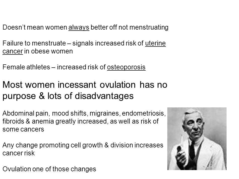 Most women incessant ovulation has no purpose & lots of disadvantages