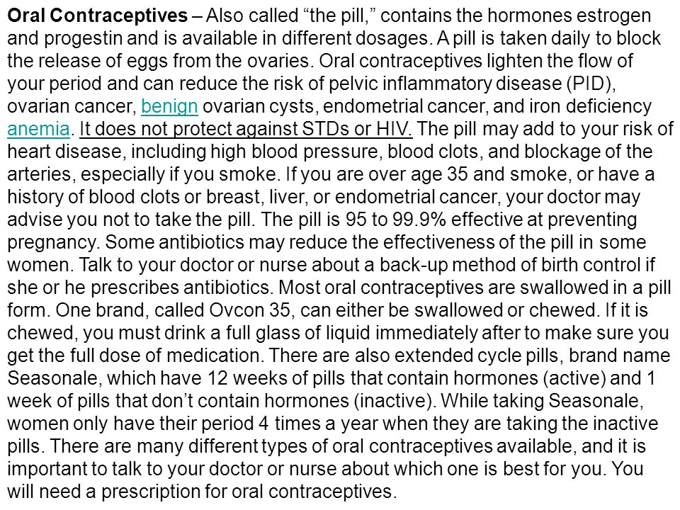 Oral Contraceptives – Also called the pill, contains the hormones estrogen and progestin and is available in different dosages.