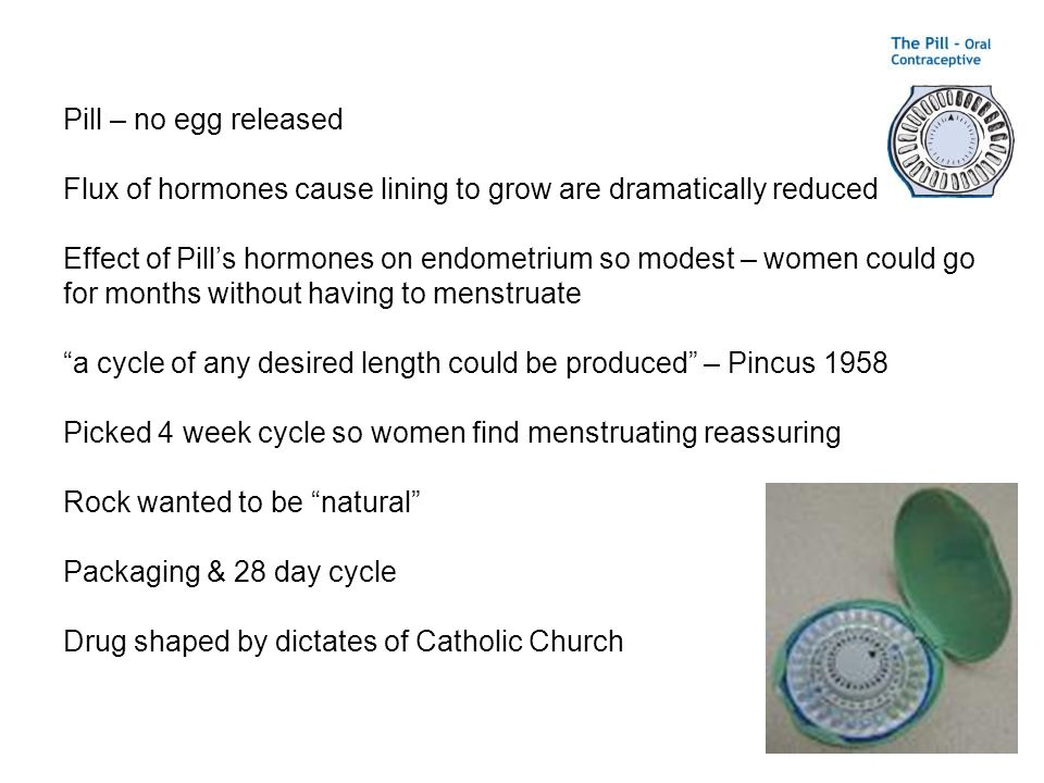 Pill – no egg released Flux of hormones cause lining to grow are dramatically reduced.