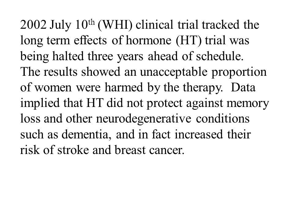 2002 July 10th (WHI) clinical trial tracked the long term effects of hormone (HT) trial was being halted three years ahead of schedule.
