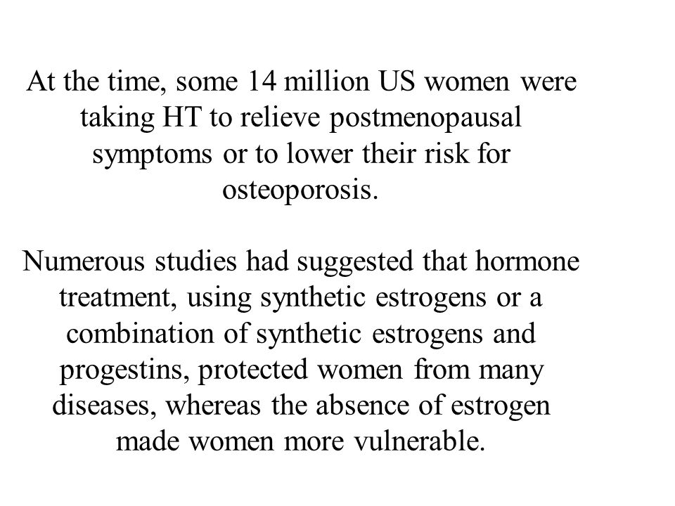 At the time, some 14 million US women were taking HT to relieve postmenopausal symptoms or to lower their risk for osteoporosis.