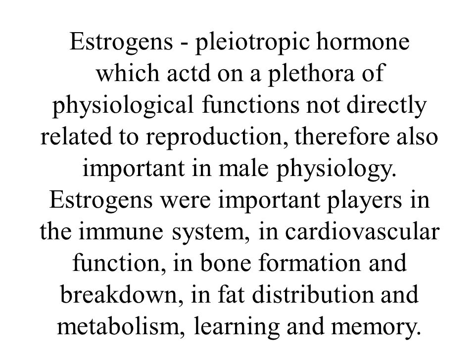 Estrogens - pleiotropic hormone which actd on a plethora of physiological functions not directly related to reproduction, therefore also important in male physiology.