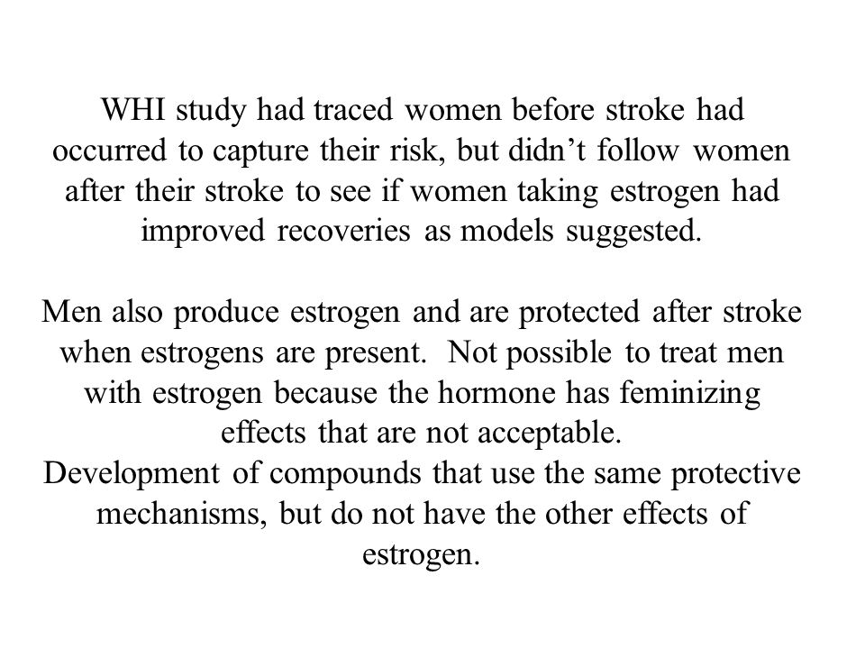 WHI study had traced women before stroke had occurred to capture their risk, but didn't follow women after their stroke to see if women taking estrogen had improved recoveries as models suggested.