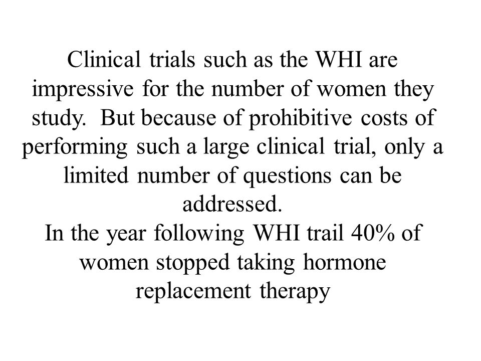 Clinical trials such as the WHI are impressive for the number of women they study. But because of prohibitive costs of performing such a large clinical trial, only a limited number of questions can be addressed.