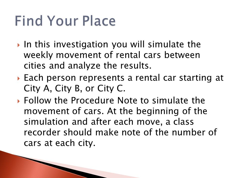 Find Your Place In this investigation you will simulate the weekly movement of rental cars between cities and analyze the results.