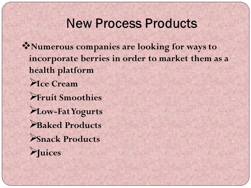 New Process Products Numerous companies are looking for ways to incorporate berries in order to market them as a health platform.