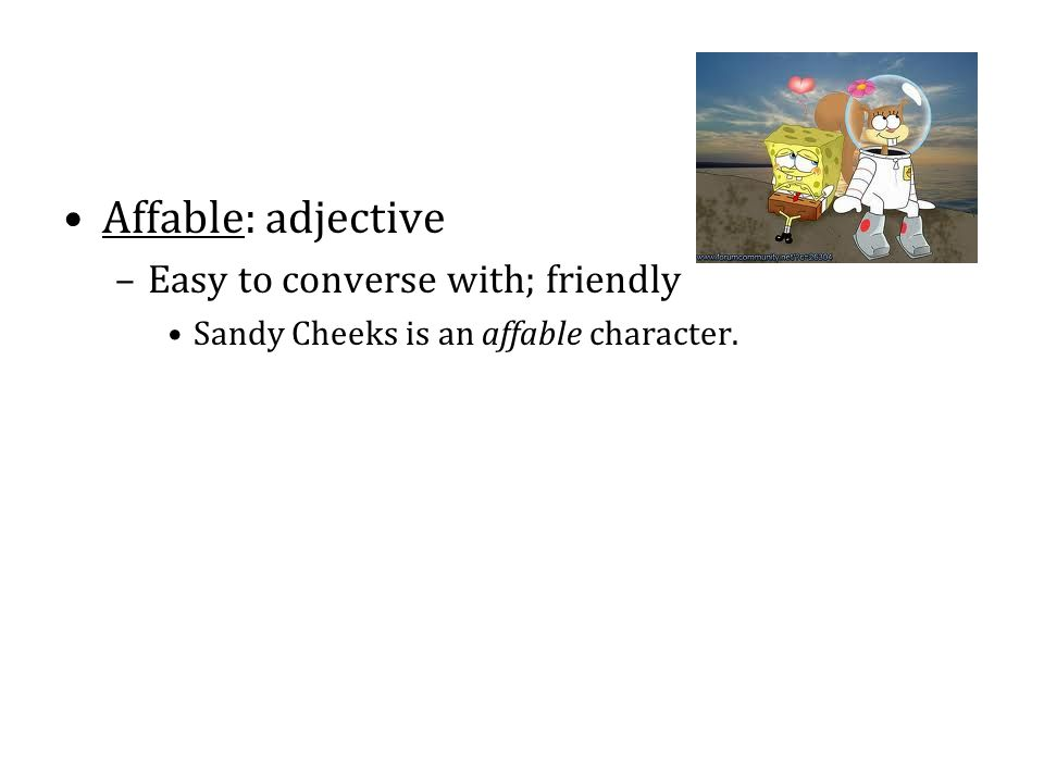 Affable: adjective Easy to converse with; friendly