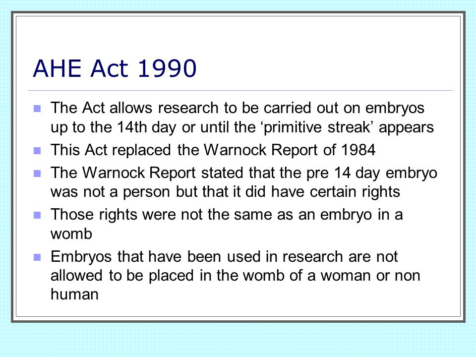AHE Act 1990 The Act allows research to be carried out on embryos up to the 14th day or until the 'primitive streak' appears.