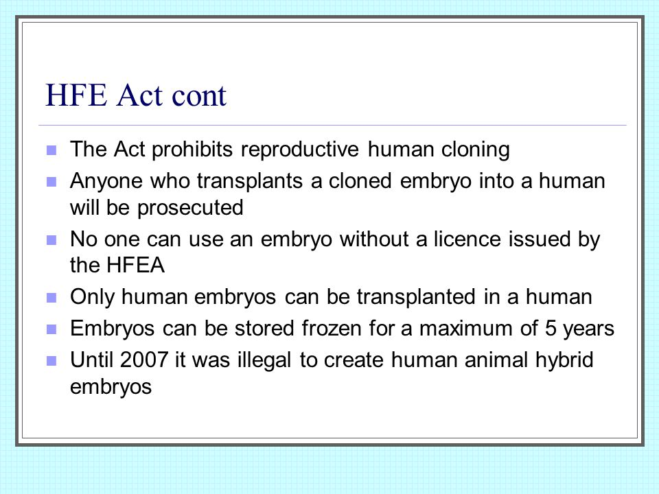 HFE Act cont The Act prohibits reproductive human cloning