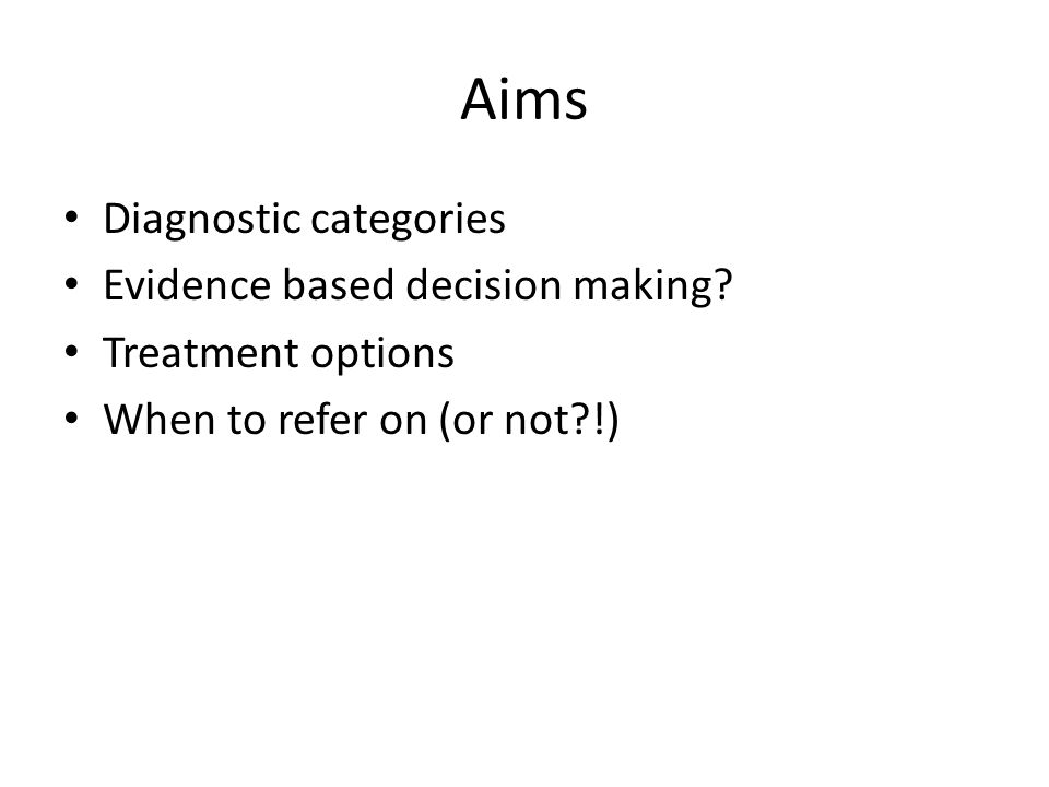 Aims Diagnostic categories Evidence based decision making