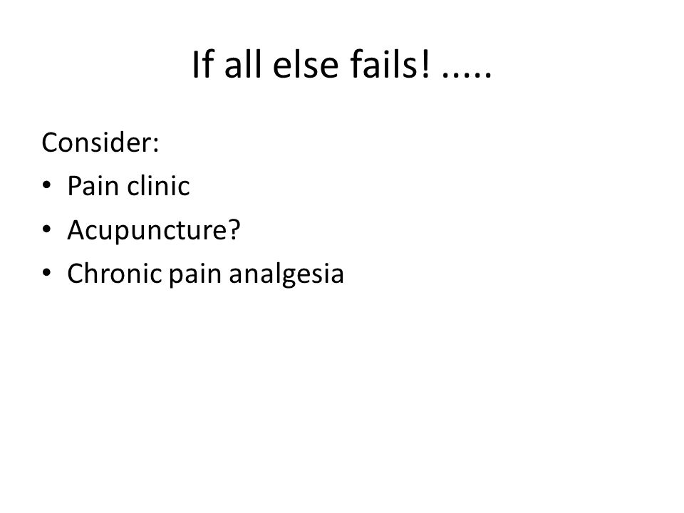 If all else fails! ..... Consider: Pain clinic Acupuncture