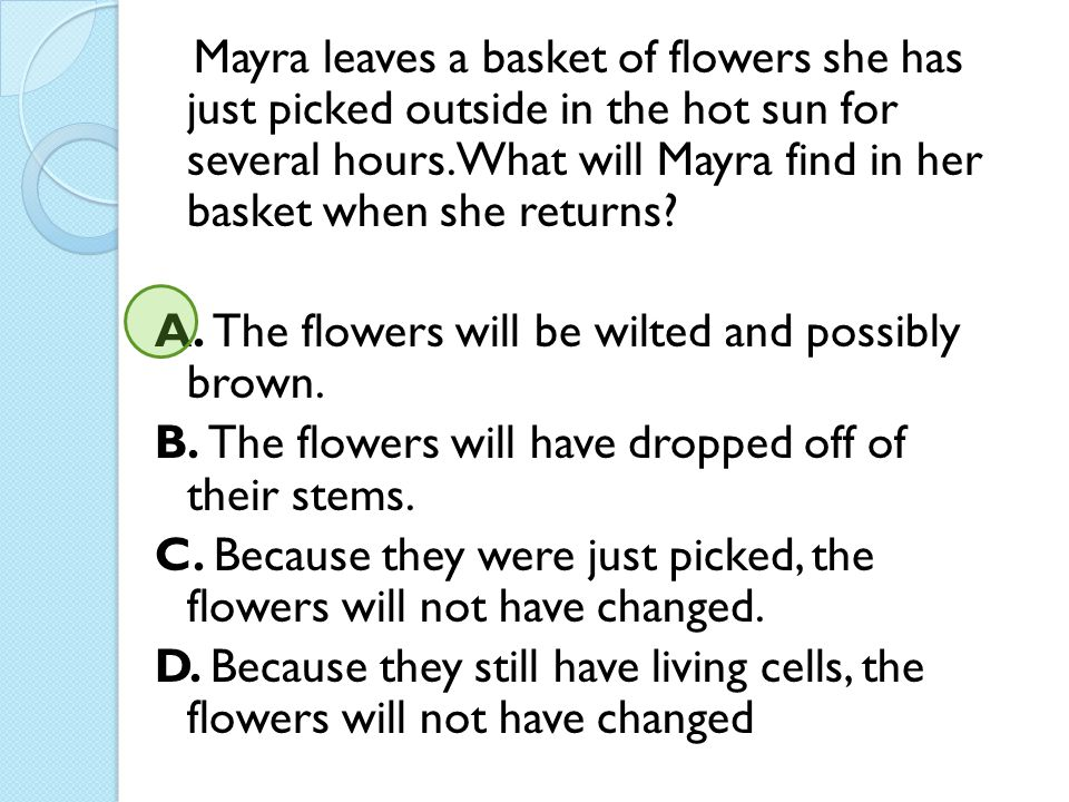 Mayra leaves a basket of flowers she has just picked outside in the hot sun for several hours. What will Mayra find in her basket when she returns