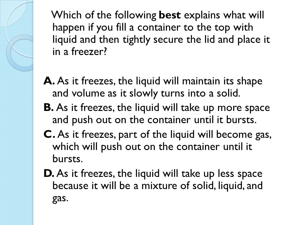 Which of the following best explains what will happen if you fill a container to the top with liquid and then tightly secure the lid and place it in a freezer