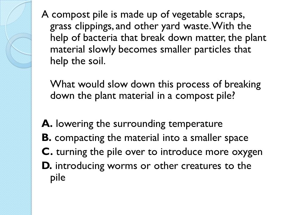 A compost pile is made up of vegetable scraps, grass clippings, and other yard waste. With the help of bacteria that break down matter, the plant material slowly becomes smaller particles that help the soil. What would slow down this process of breaking down the plant material in a compost pile