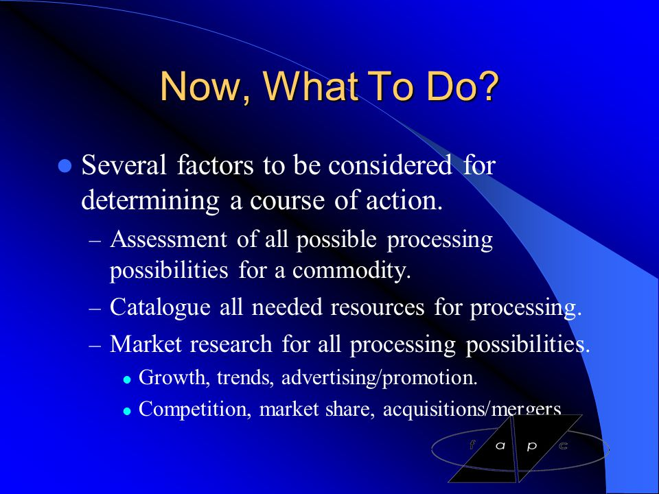Now, What To Do Several factors to be considered for determining a course of action.